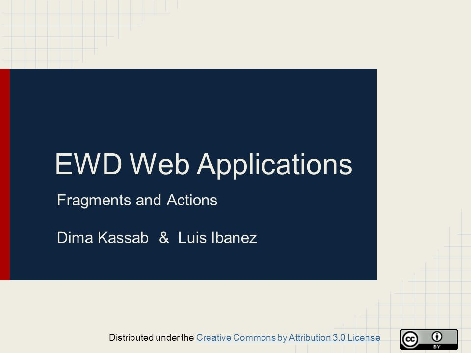 EWD Web Applications Fragments and Actions Dima Kassab & Luis Ibanez Distributed under the Creative Commons by Attribution 3.0 LicenseCreative Commons by Attribution 3.0 License