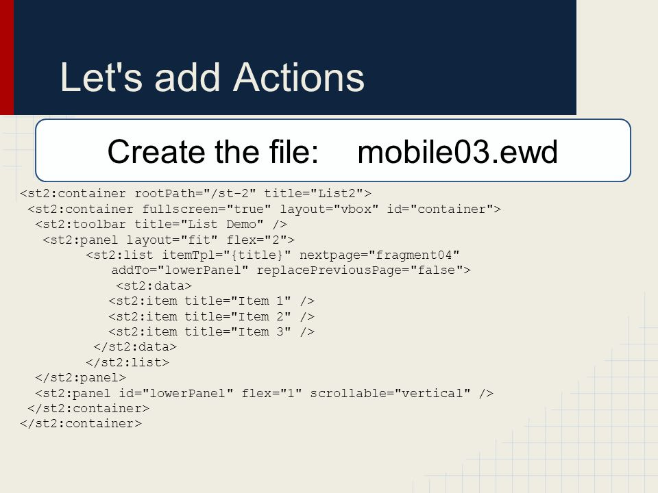 Let s add Actions <st2:list itemTpl= {title} nextpage= fragment04 addTo= lowerPanel replacePreviousPage= false > Create the file: mobile03.ewd