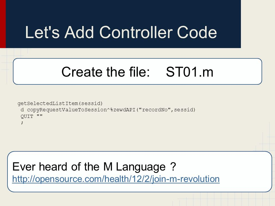 Let s Add Controller Code getSelectedListItem(sessid) d copyRequestValueToSession^%zewdAPI( recordNo ,sessid) QUIT ; Create the file: ST01.m Ever heard of the M Language .