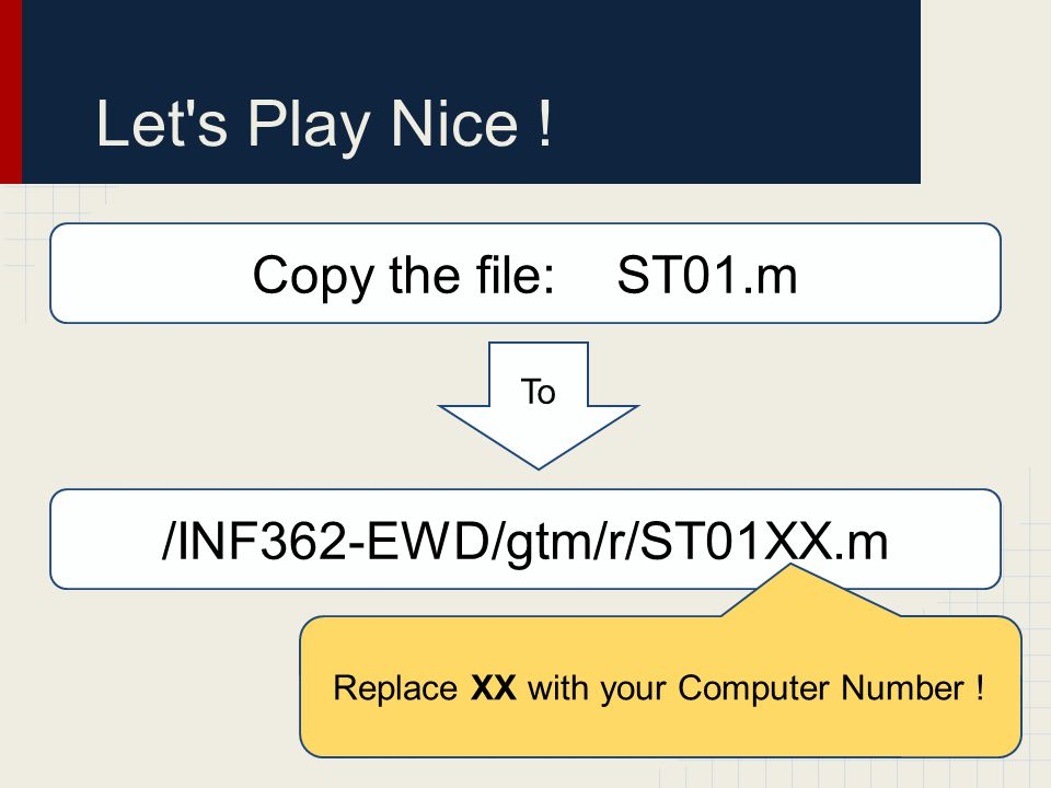 Let's Play Nice ! Copy the file: ST01.m /INF362-EWD/gtm/r/ST01XX.m To Replace XX with your Computer Number !