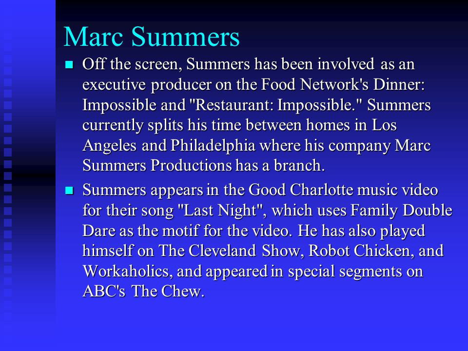 Marc Summers Off the screen, Summers has been involved as an executive producer on the Food Network s Dinner: Impossible and Restaurant: Impossible. Summers currently splits his time between homes in Los Angeles and Philadelphia where his company Marc Summers Productions has a branch.