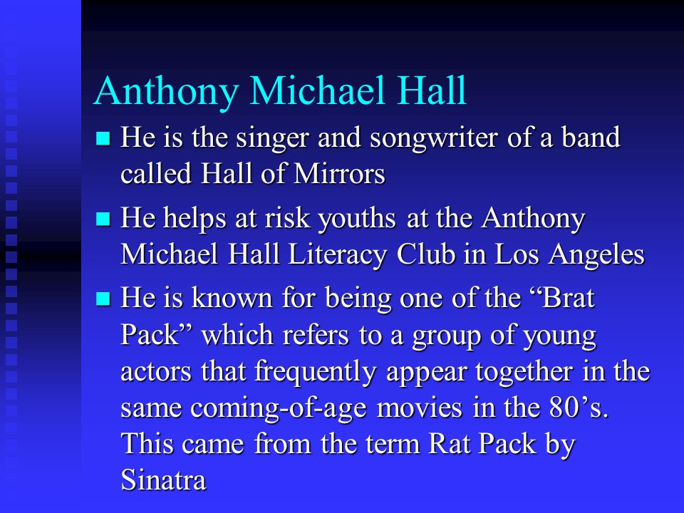 Anthony Michael Hall He is the singer and songwriter of a band called Hall of Mirrors He is the singer and songwriter of a band called Hall of Mirrors He helps at risk youths at the Anthony Michael Hall Literacy Club in Los Angeles He helps at risk youths at the Anthony Michael Hall Literacy Club in Los Angeles He is known for being one of the Brat Pack which refers to a group of young actors that frequently appear together in the same coming-of-age movies in the 80's.