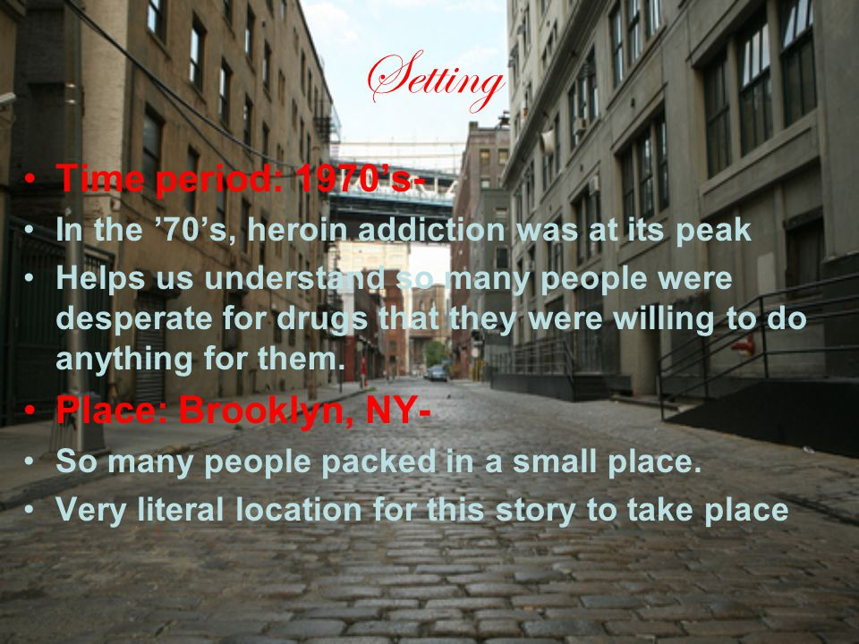 Setting Time period: 1970's- In the '70's, heroin addiction was at its peak Helps us understand so many people were desperate for drugs that they were willing to do anything for them.
