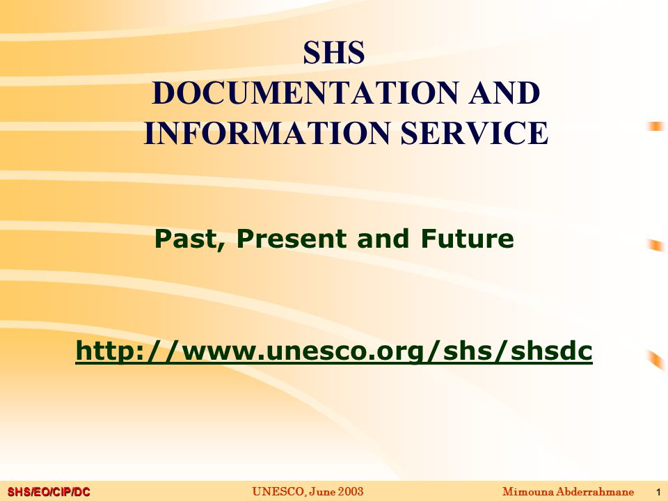 SHS/EO/CIP/DC Mimouna AbderrahmaneUNESCO, June 2003 1 SHS DOCUMENTATION AND INFORMATION SERVICE Past, Present and Future http://www.unesco.org/shs/shsdc