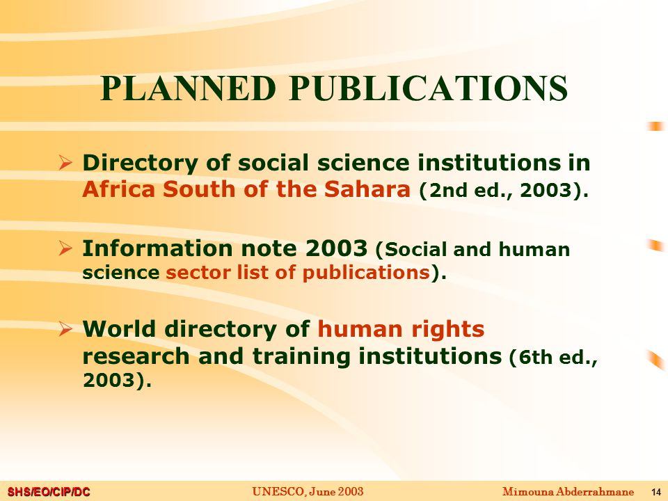 SHS/EO/CIP/DC Mimouna AbderrahmaneUNESCO, June 2003 14 PLANNED PUBLICATIONS  Directory of social science institutions in Africa South of the Sahara (2nd ed., 2003).