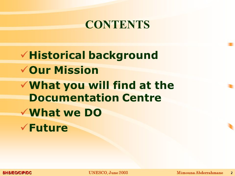 SHS/EO/CIP/DC Mimouna AbderrahmaneUNESCO, June 2003 2 CONTENTS Historical background Our Mission What you will find at the Documentation Centre What we DO Future