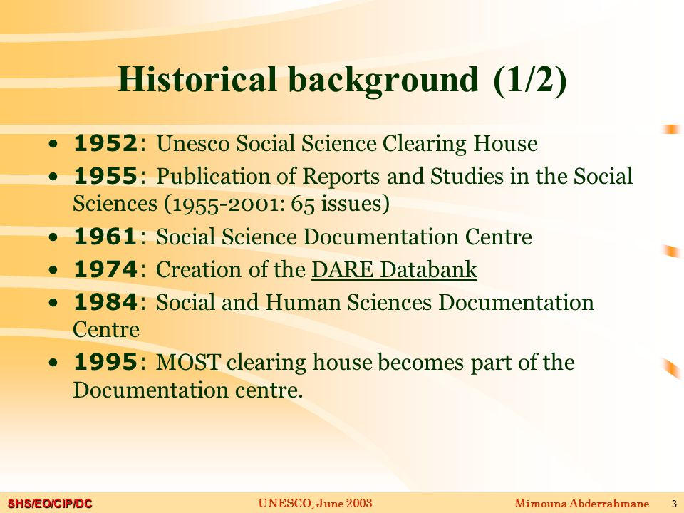 SHS/EO/CIP/DC Mimouna AbderrahmaneUNESCO, June 2003 3 Historical background (1/2) 1952: Unesco Social Science Clearing House 1955: Publication of Reports and Studies in the Social Sciences (1955-2001: 65 issues) 1961: Social Science Documentation Centre 1974: Creation of the DARE Databank 1984: Social and Human Sciences Documentation Centre 1995: MOST clearing house becomes part of the Documentation centre.