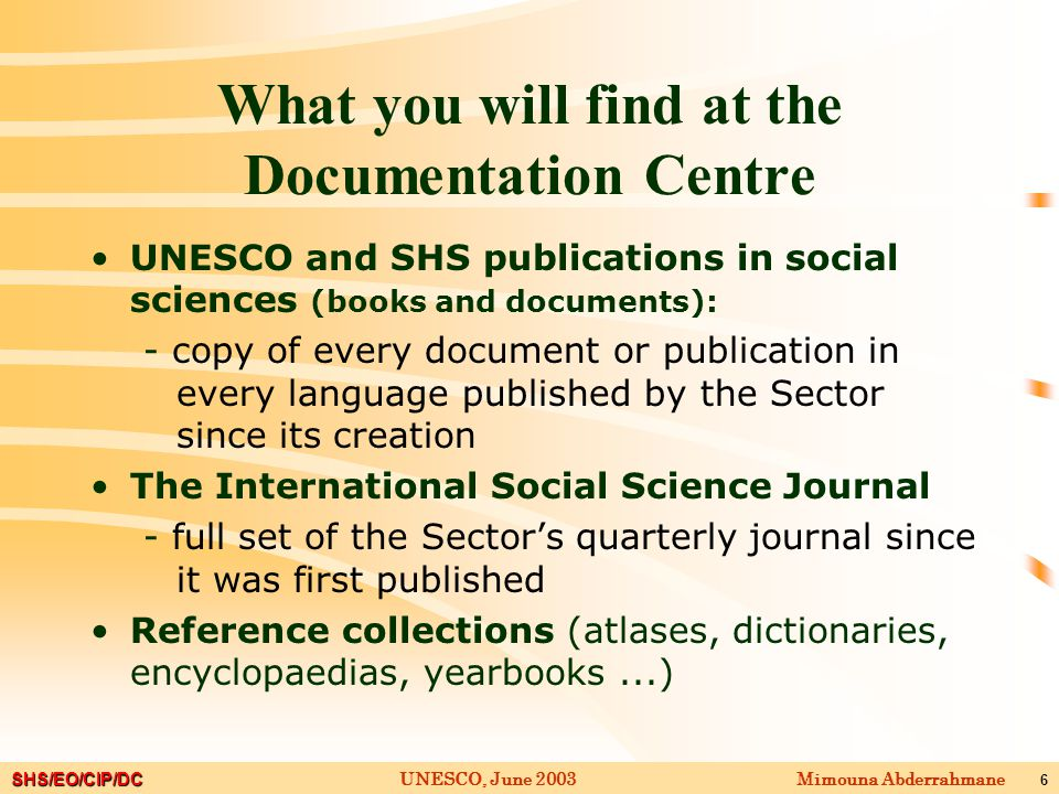 SHS/EO/CIP/DC Mimouna AbderrahmaneUNESCO, June 2003 6 What you will find at the Documentation Centre UNESCO and SHS publications in social sciences (books and documents): - copy of every document or publication in every language published by the Sector since its creation The International Social Science Journal - full set of the Sector's quarterly journal since it was first published Reference collections (atlases, dictionaries, encyclopaedias, yearbooks...)
