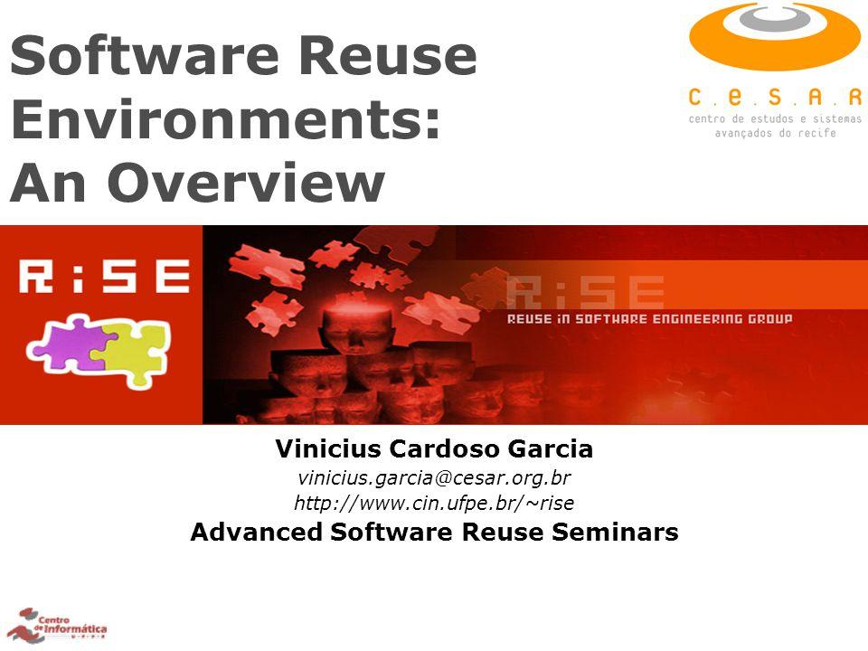 Software Reuse Environments: An Overview Vinicius Cardoso Garcia vinicius.garcia@cesar.org.br http://www.cin.ufpe.br/~rise Advanced Software Reuse Sem
