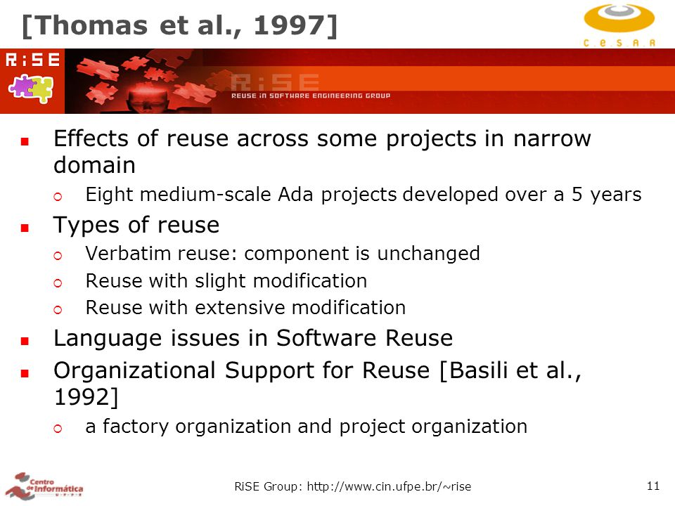 RiSE Group: http://www.cin.ufpe.br/~rise 11 [Thomas et al., 1997] Effects of reuse across some projects in narrow domain  Eight medium-scale Ada projects developed over a 5 years Types of reuse  Verbatim reuse: component is unchanged  Reuse with slight modification  Reuse with extensive modification Language issues in Software Reuse Organizational Support for Reuse [Basili et al., 1992]  a factory organization and project organization
