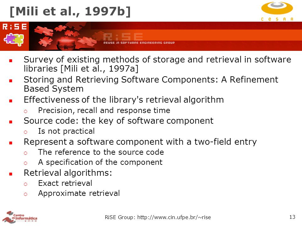 RiSE Group: http://www.cin.ufpe.br/~rise 13 [Mili et al., 1997b] Survey of existing methods of storage and retrieval in software libraries [Mili et al., 1997a] Storing and Retrieving Software Components: A Refinement Based System Effectiveness of the library s retrieval algorithm  Precision, recall and response time Source code: the key of software component  Is not practical Represent a software component with a two-field entry  The reference to the source code  A specification of the component Retrieval algorithms:  Exact retrieval  Approximate retrieval