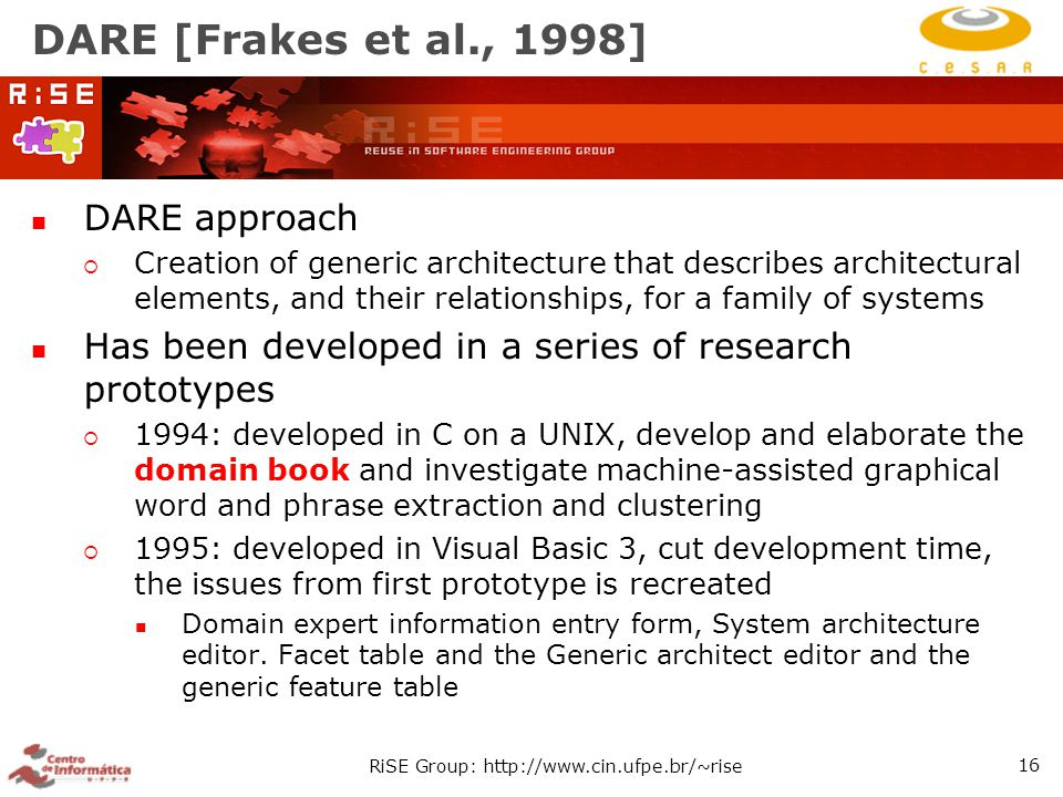 RiSE Group: http://www.cin.ufpe.br/~rise 16 DARE [Frakes et al., 1998] DARE approach  Creation of generic architecture that describes architectural elements, and their relationships, for a family of systems Has been developed in a series of research prototypes  1994: developed in C on a UNIX, develop and elaborate the domain book and investigate machine-assisted graphical word and phrase extraction and clustering  1995: developed in Visual Basic 3, cut development time, the issues from first prototype is recreated Domain expert information entry form, System architecture editor.