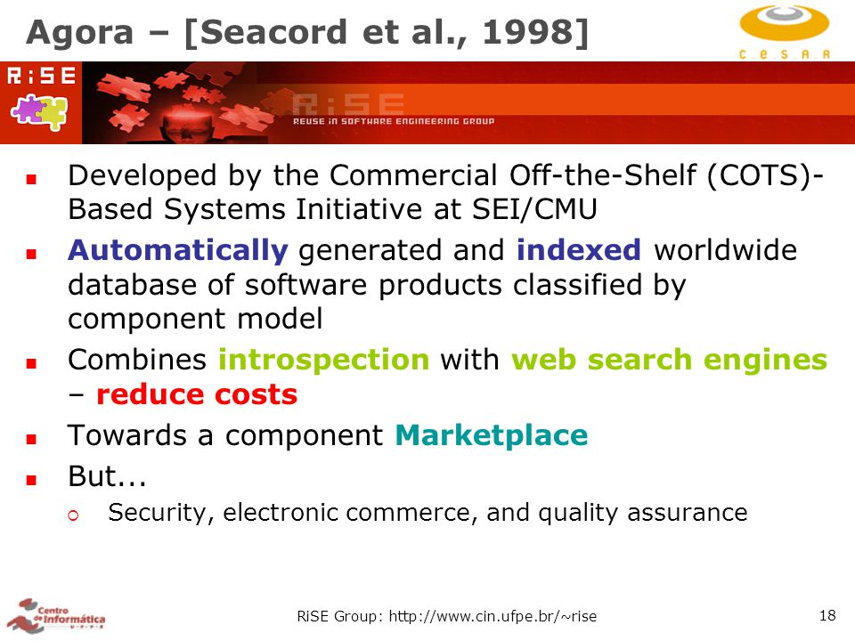 RiSE Group: http://www.cin.ufpe.br/~rise 18 Agora – [Seacord et al., 1998] Developed by the Commercial Off-the-Shelf (COTS)- Based Systems Initiative at SEI/CMU Automatically generated and indexed worldwide database of software products classified by component model Combines introspection with web search engines – reduce costs Towards a component Marketplace But...