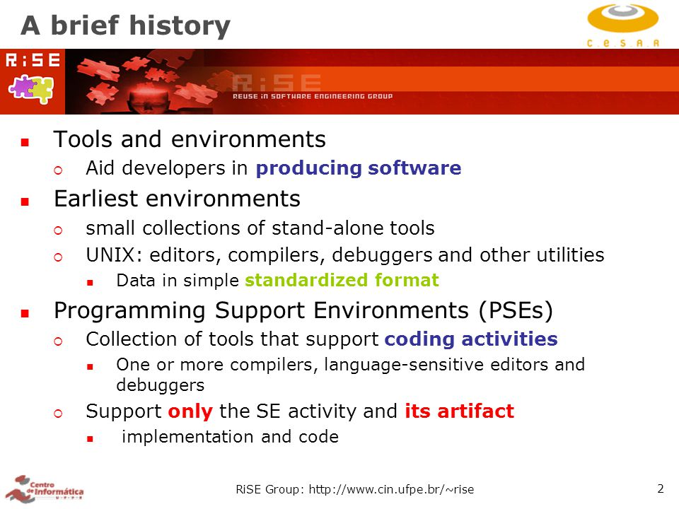 RiSE Group: http://www.cin.ufpe.br/~rise 2 A brief history Tools and environments  Aid developers in producing software Earliest environments  small collections of stand-alone tools  UNIX: editors, compilers, debuggers and other utilities Data in simple standardized format Programming Support Environments (PSEs)  Collection of tools that support coding activities One or more compilers, language-sensitive editors and debuggers  Support only the SE activity and its artifact implementation and code