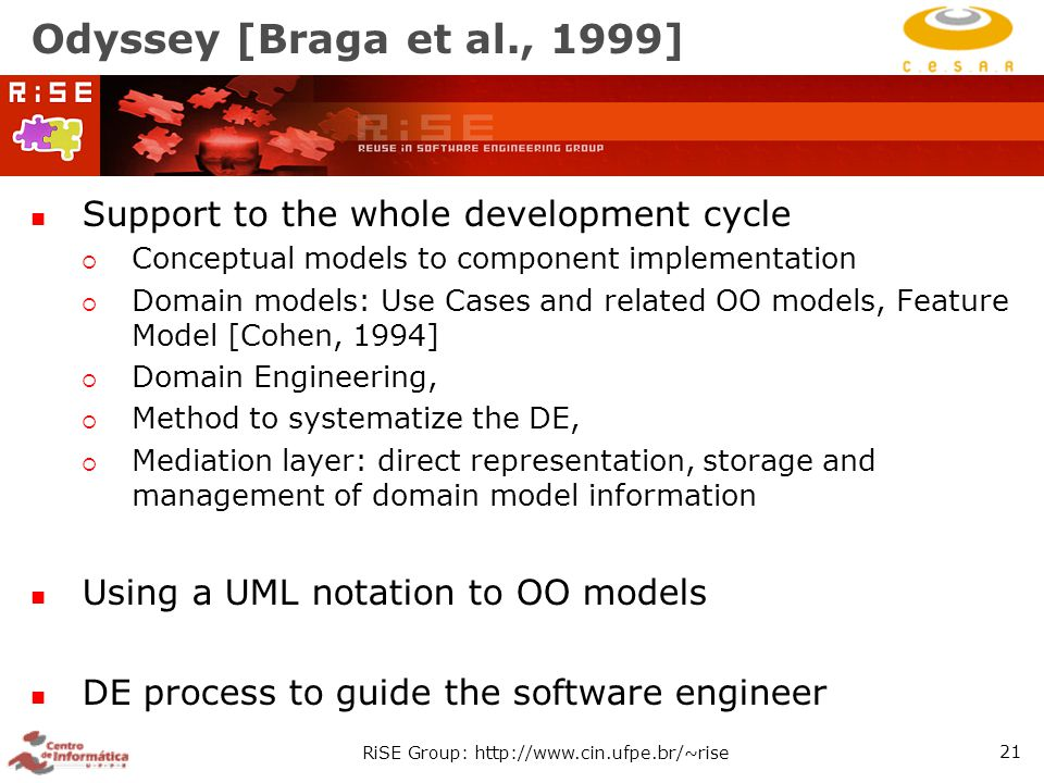 RiSE Group: http://www.cin.ufpe.br/~rise 21 Odyssey [Braga et al., 1999] Support to the whole development cycle  Conceptual models to component implementation  Domain models: Use Cases and related OO models, Feature Model [Cohen, 1994]  Domain Engineering,  Method to systematize the DE,  Mediation layer: direct representation, storage and management of domain model information Using a UML notation to OO models DE process to guide the software engineer