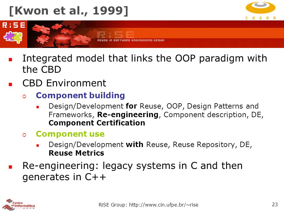 RiSE Group: http://www.cin.ufpe.br/~rise 23 [Kwon et al., 1999] Integrated model that links the OOP paradigm with the CBD CBD Environment  Component building Design/Development for Reuse, OOP, Design Patterns and Frameworks, Re-engineering, Component description, DE, Component Certification  Component use Design/Development with Reuse, Reuse Repository, DE, Reuse Metrics Re-engineering: legacy systems in C and then generates in C++
