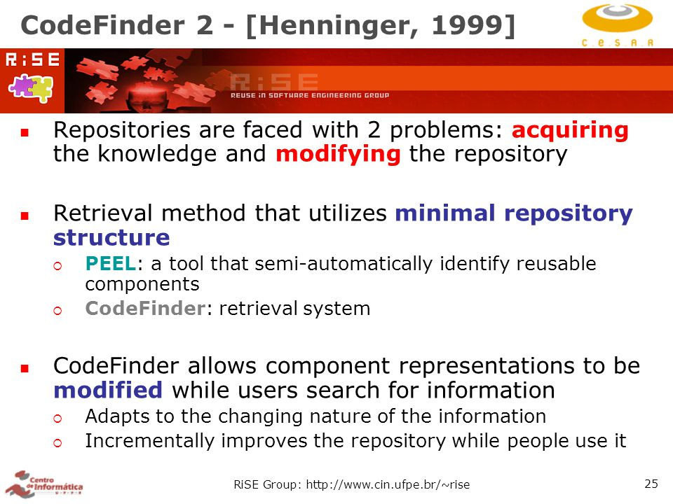 RiSE Group: http://www.cin.ufpe.br/~rise 25 CodeFinder 2 - [Henninger, 1999] Repositories are faced with 2 problems: acquiring the knowledge and modifying the repository Retrieval method that utilizes minimal repository structure  PEEL: a tool that semi-automatically identify reusable components  CodeFinder: retrieval system CodeFinder allows component representations to be modified while users search for information  Adapts to the changing nature of the information  Incrementally improves the repository while people use it