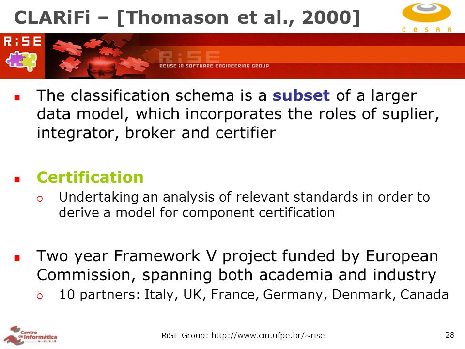 RiSE Group: http://www.cin.ufpe.br/~rise 28 CLARiFi – [Thomason et al., 2000] The classification schema is a subset of a larger data model, which incorporates the roles of suplier, integrator, broker and certifier Certification  Undertaking an analysis of relevant standards in order to derive a model for component certification Two year Framework V project funded by European Commission, spanning both academia and industry  10 partners: Italy, UK, France, Germany, Denmark, Canada