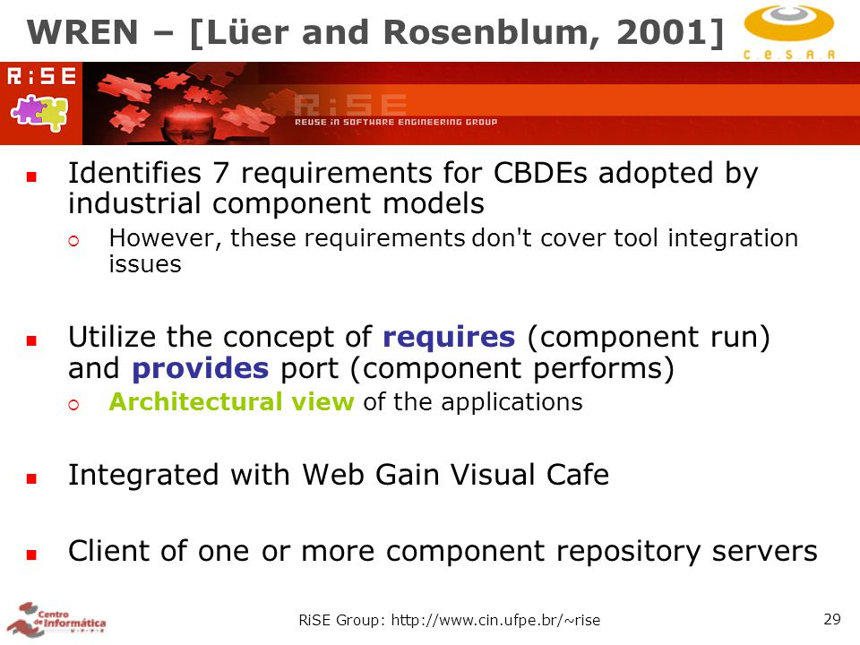 RiSE Group: http://www.cin.ufpe.br/~rise 29 WREN – [Lüer and Rosenblum, 2001] Identifies 7 requirements for CBDEs adopted by industrial component models  However, these requirements don t cover tool integration issues Utilize the concept of requires (component run) and provides port (component performs)  Architectural view of the applications Integrated with Web Gain Visual Cafe Client of one or more component repository servers