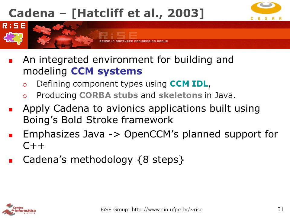 RiSE Group: http://www.cin.ufpe.br/~rise 31 Cadena – [Hatcliff et al., 2003] An integrated environment for building and modeling CCM systems  Defining component types using CCM IDL,  Producing CORBA stubs and skeletons in Java.