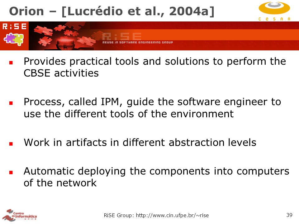RiSE Group: http://www.cin.ufpe.br/~rise 39 Orion – [Lucrédio et al., 2004a] Provides practical tools and solutions to perform the CBSE activities Process, called IPM, guide the software engineer to use the different tools of the environment Work in artifacts in different abstraction levels Automatic deploying the components into computers of the network