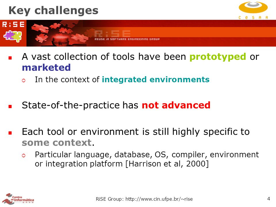 RiSE Group: http://www.cin.ufpe.br/~rise 4 Key challenges A vast collection of tools have been prototyped or marketed  In the context of integrated environments State-of-the-practice has not advanced Each tool or environment is still highly specific to some context.