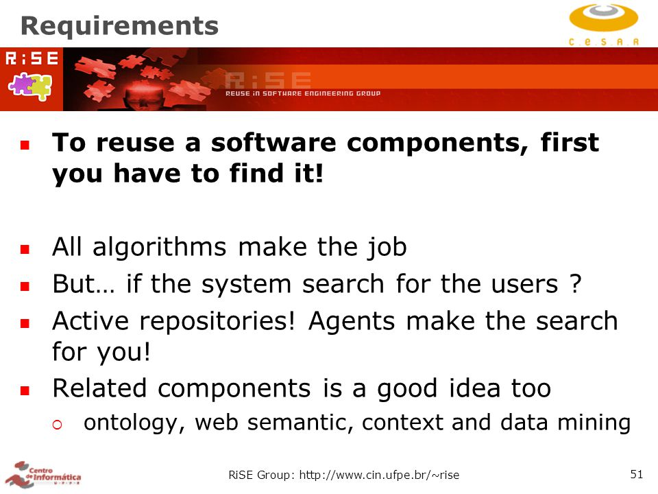 RiSE Group: http://www.cin.ufpe.br/~rise 51 Requirements To reuse a software components, first you have to find it.