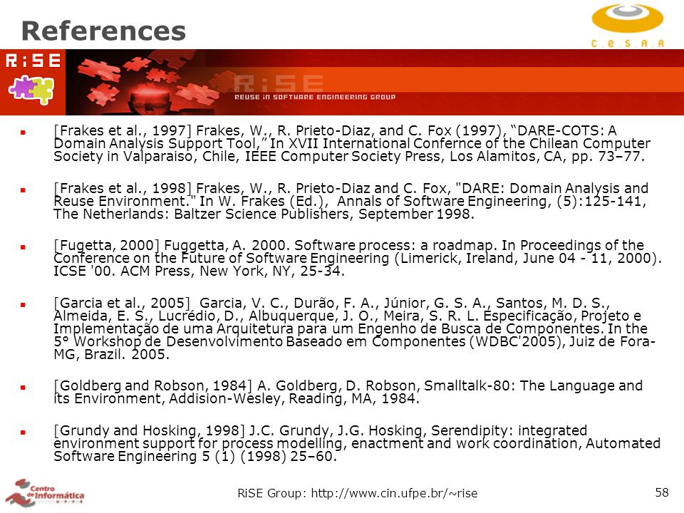 """RiSE Group: http://www.cin.ufpe.br/~rise 58 References [Frakes et al., 1997] Frakes, W., R. Prieto-Diaz, and C. Fox (1997), """"DARE-COTS: A Domain Analy"""