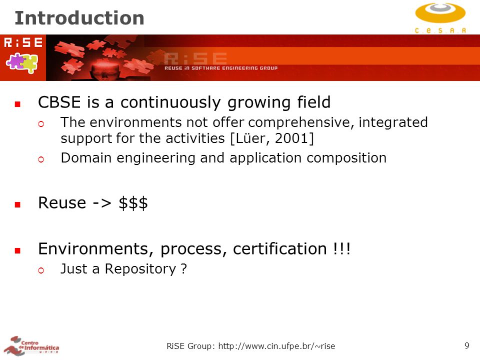 RiSE Group: http://www.cin.ufpe.br/~rise 9 Introduction CBSE is a continuously growing field  The environments not offer comprehensive, integrated support for the activities [Lüer, 2001]  Domain engineering and application composition Reuse -> $$$ Environments, process, certification !!.
