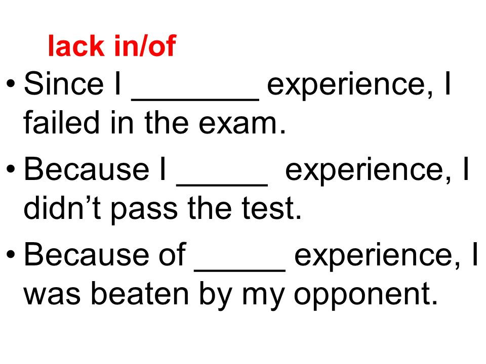 lack in/of Since I _______ experience, I failed in the exam. Because I _____ experience, I didn't pass the test. Because of _____ experience, I was be