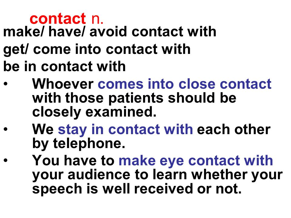 contact n. make/ have/ avoid contact with get/ come into contact with be in contact with Whoever comes into close contact with those patients should b