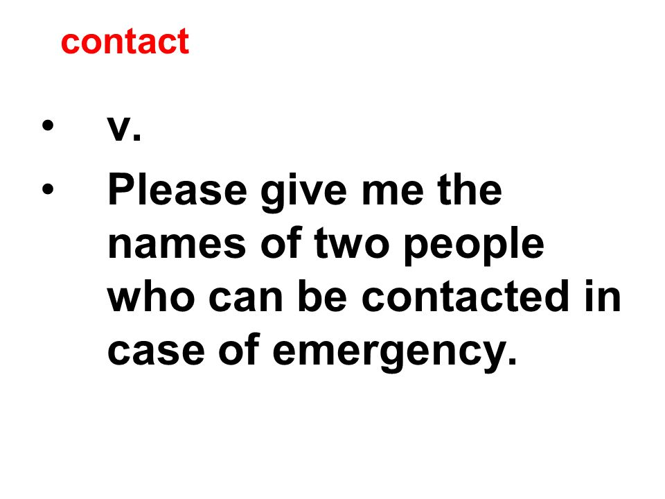contact v. Please give me the names of two people who can be contacted in case of emergency.