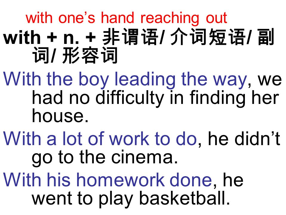 with one's hand reaching out with + n. + 非谓语 / 介词短语 / 副 词 / 形容词 With the boy leading the way, we had no difficulty in finding her house. With a lot of