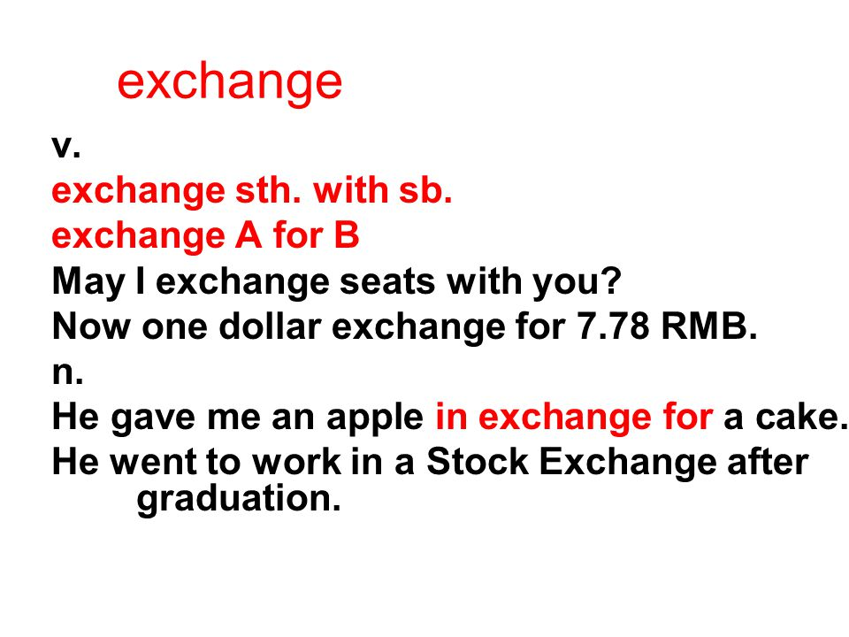 exchange v. exchange sth. with sb. exchange A for B May I exchange seats with you? Now one dollar exchange for 7.78 RMB. n. He gave me an apple in exc