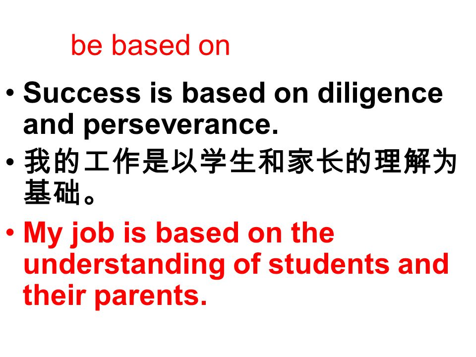be based on Success is based on diligence and perseverance. 我的工作是以学生和家长的理解为 基础。 My job is based on the understanding of students and their parents.