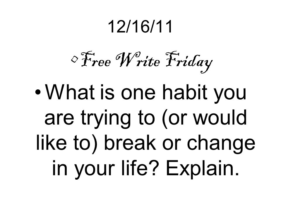 12/16/11 Free Write Friday What is one habit you are trying to (or would like to) break or change in your life.