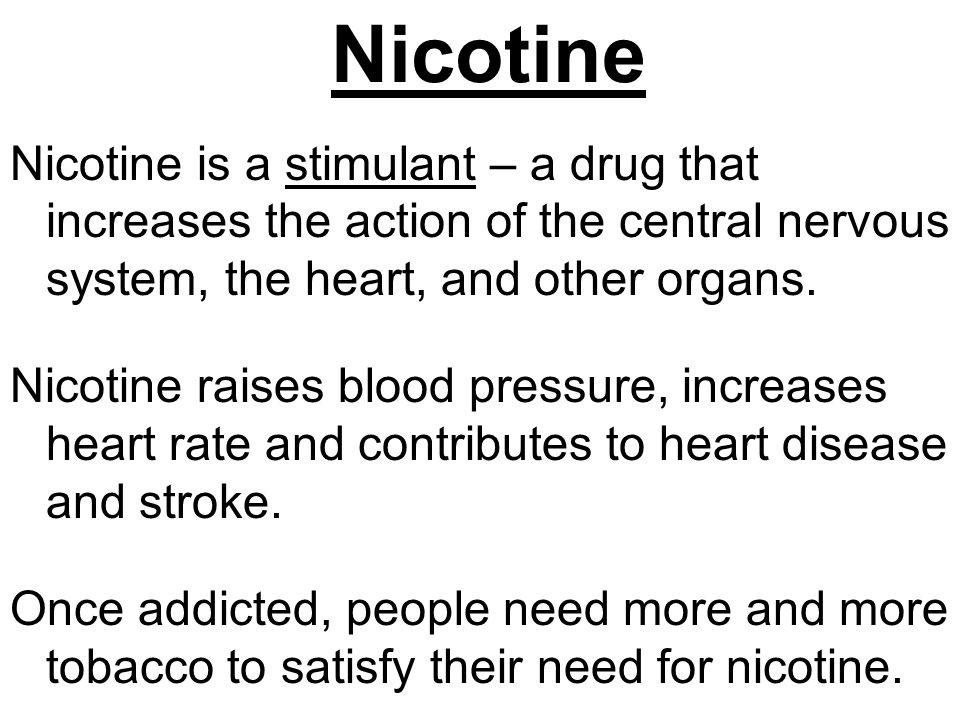 Nicotine Nicotine is a stimulant – a drug that increases the action of the central nervous system, the heart, and other organs.