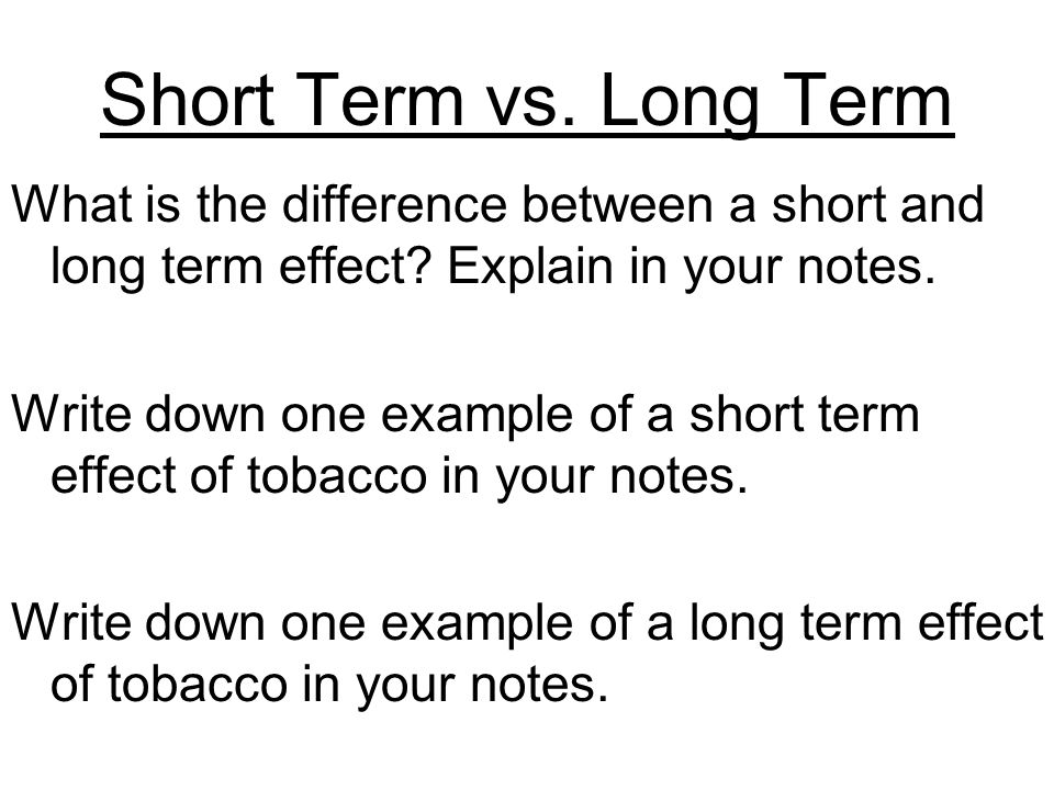 Short Term vs. Long Term What is the difference between a short and long term effect.