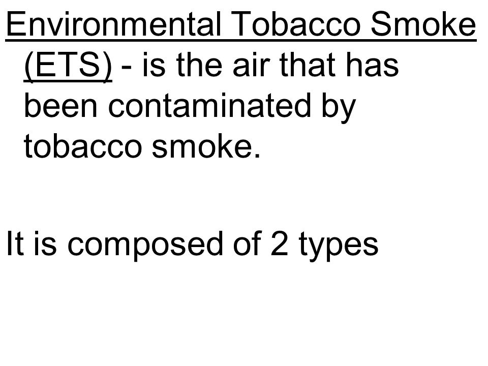 Environmental Tobacco Smoke (ETS) - is the air that has been contaminated by tobacco smoke.