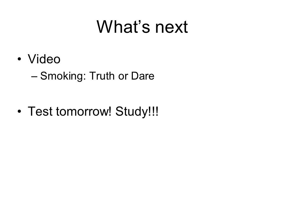 What's next Video –Smoking: Truth or Dare Test tomorrow! Study!!!