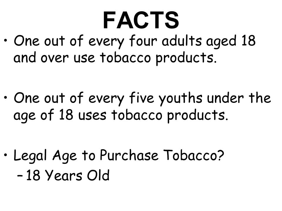 FACTS One out of every four adults aged 18 and over use tobacco products.