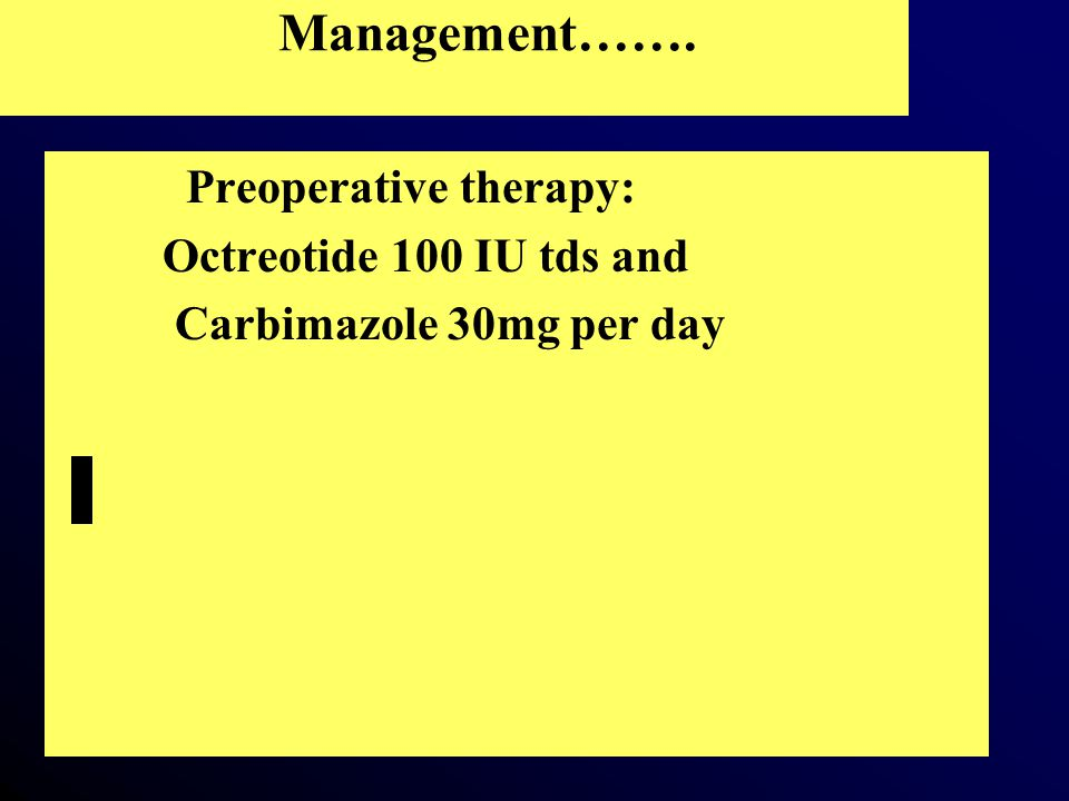 Management……. Preoperative therapy: Octreotide 100 IU tds and Carbimazole 30mg per day