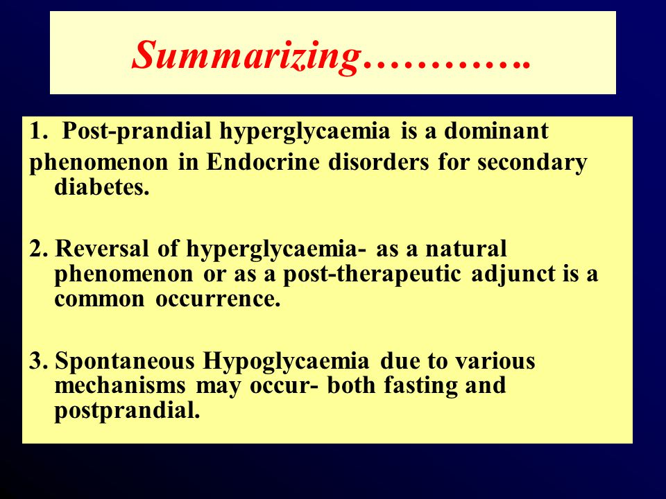 1. Post-prandial hyperglycaemia is a dominant phenomenon in Endocrine disorders for secondary diabetes. 2. Reversal of hyperglycaemia- as a natural ph
