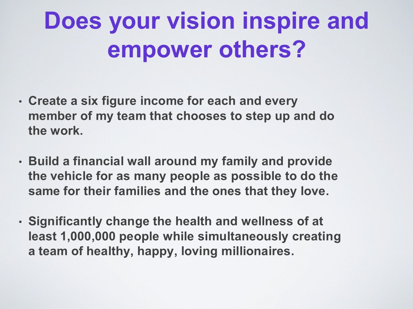 Does your vision inspire and empower others? Create a six figure income for each and every member of my team that chooses to step up and do the work.