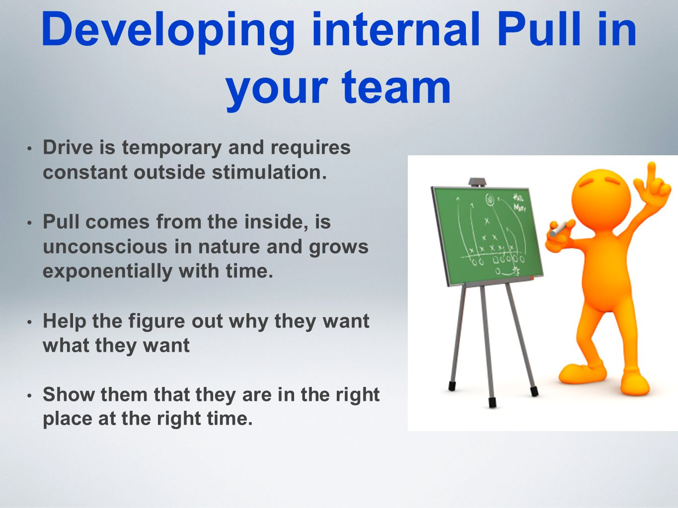 Developing internal Pull in your team Drive is temporary and requires constant outside stimulation. Pull comes from the inside, is unconscious in natu