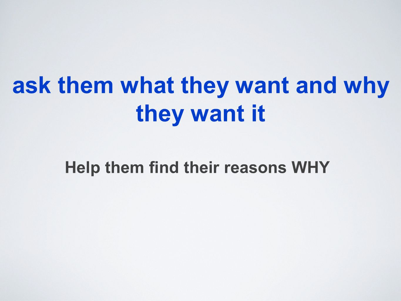 ask them what they want and why they want it Help them find their reasons WHY