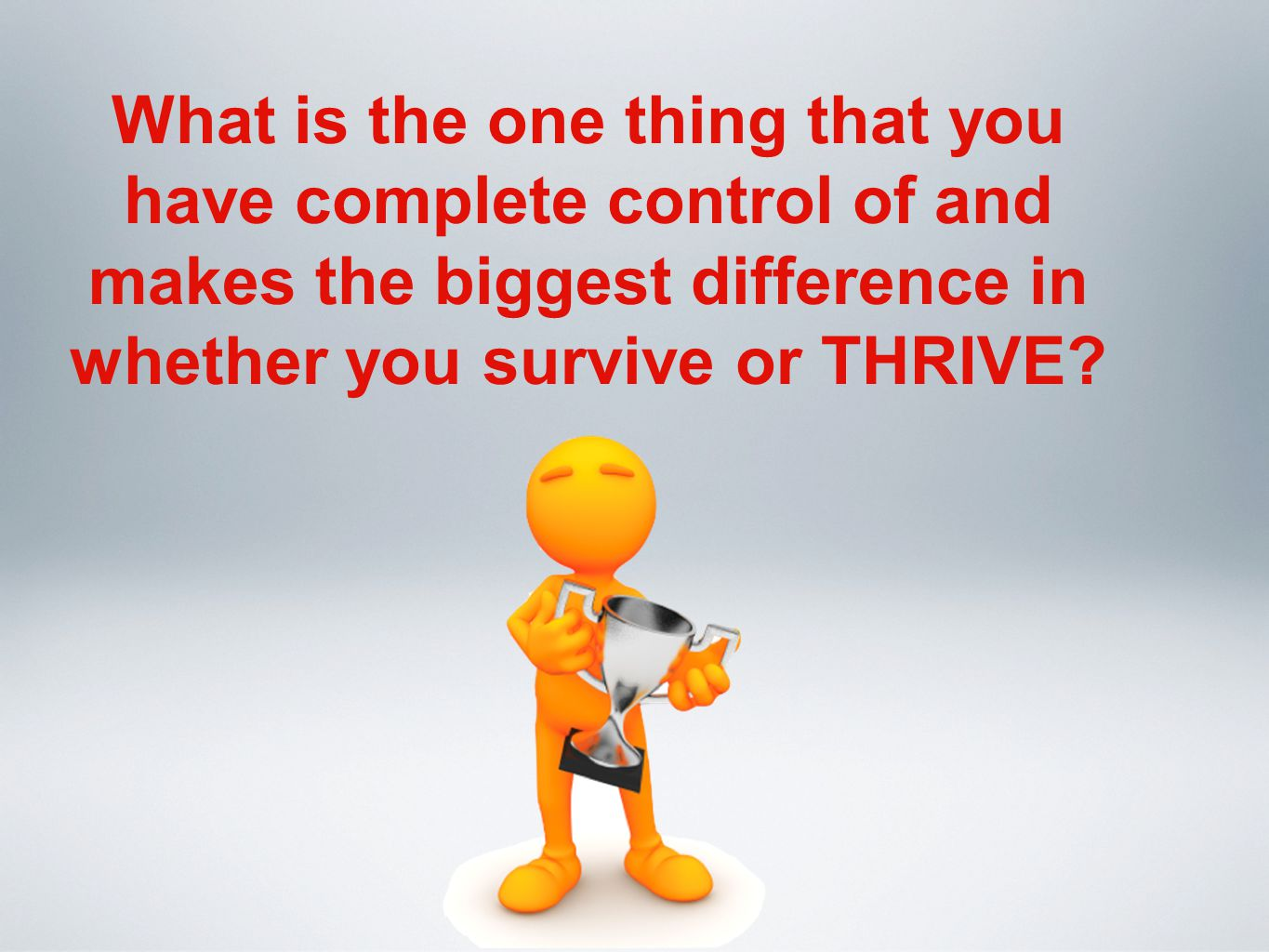What is the one thing that you have complete control of and makes the biggest difference in whether you survive or THRIVE?