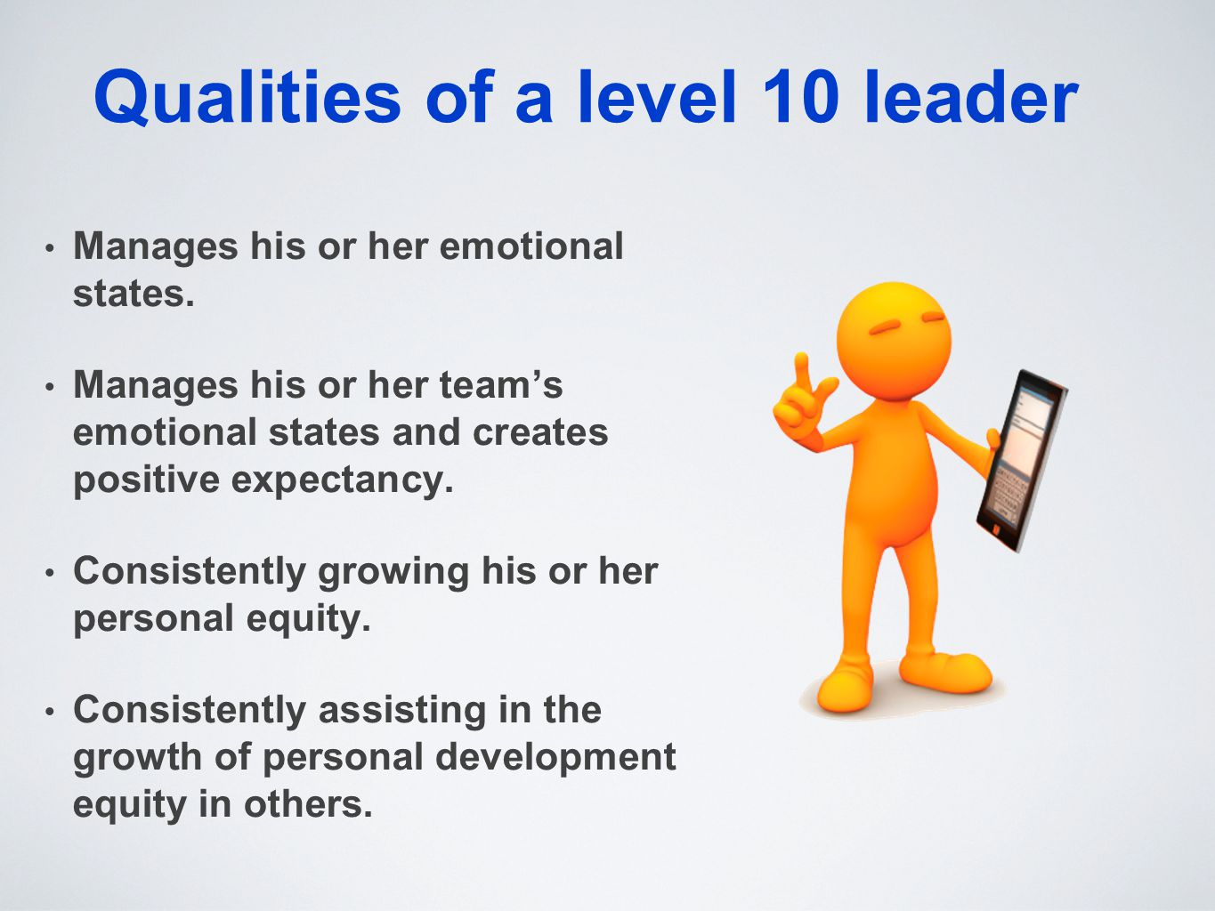 Qualities of a level 10 leader Manages his or her emotional states. Manages his or her team's emotional states and creates positive expectancy. Consis