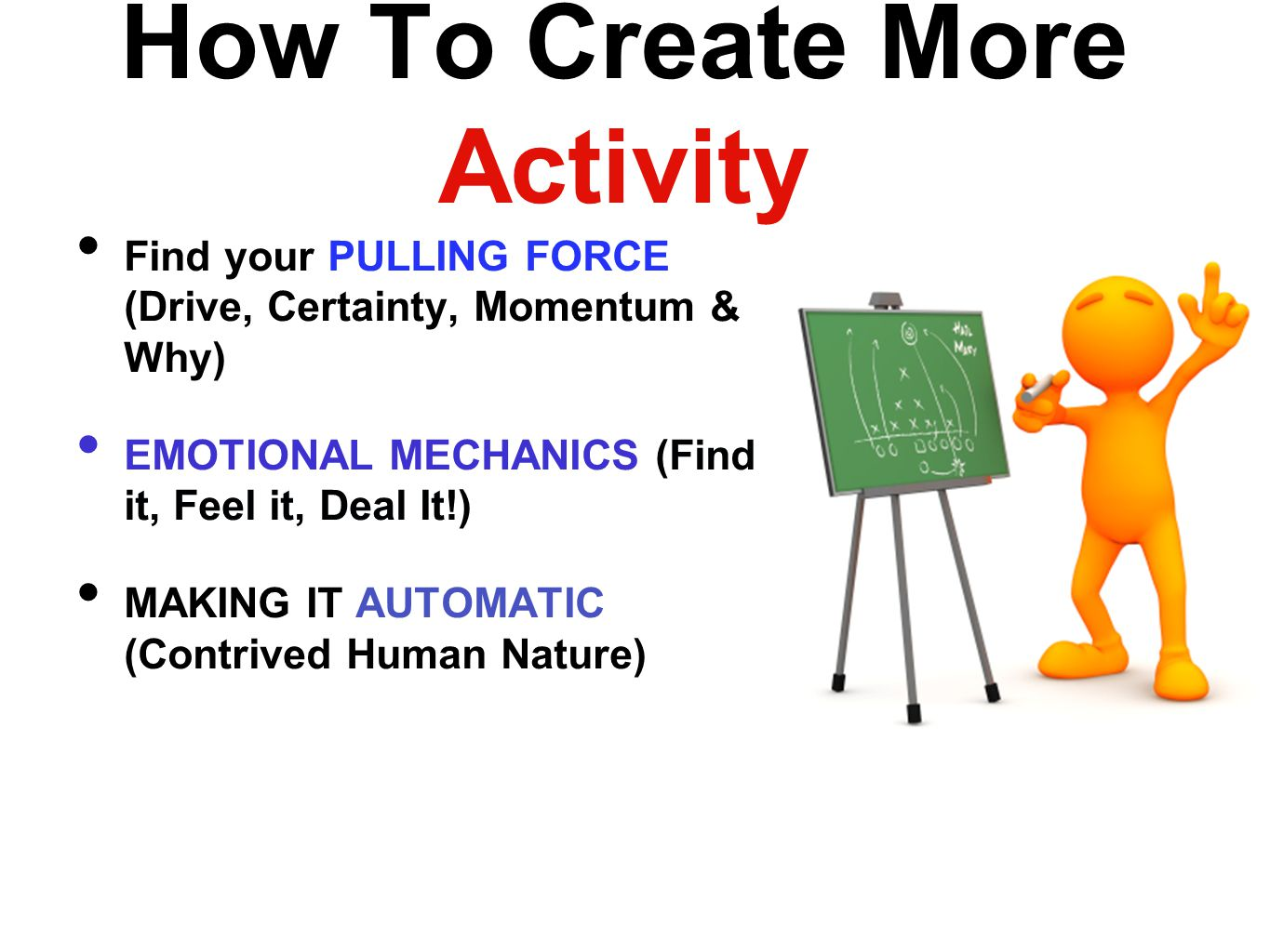 How To Create More Activity Find your PULLING FORCE (Drive, Certainty, Momentum & Why) EMOTIONAL MECHANICS (Find it, Feel it, Deal It!) MAKING IT AUTOMATIC (Contrived Human Nature)