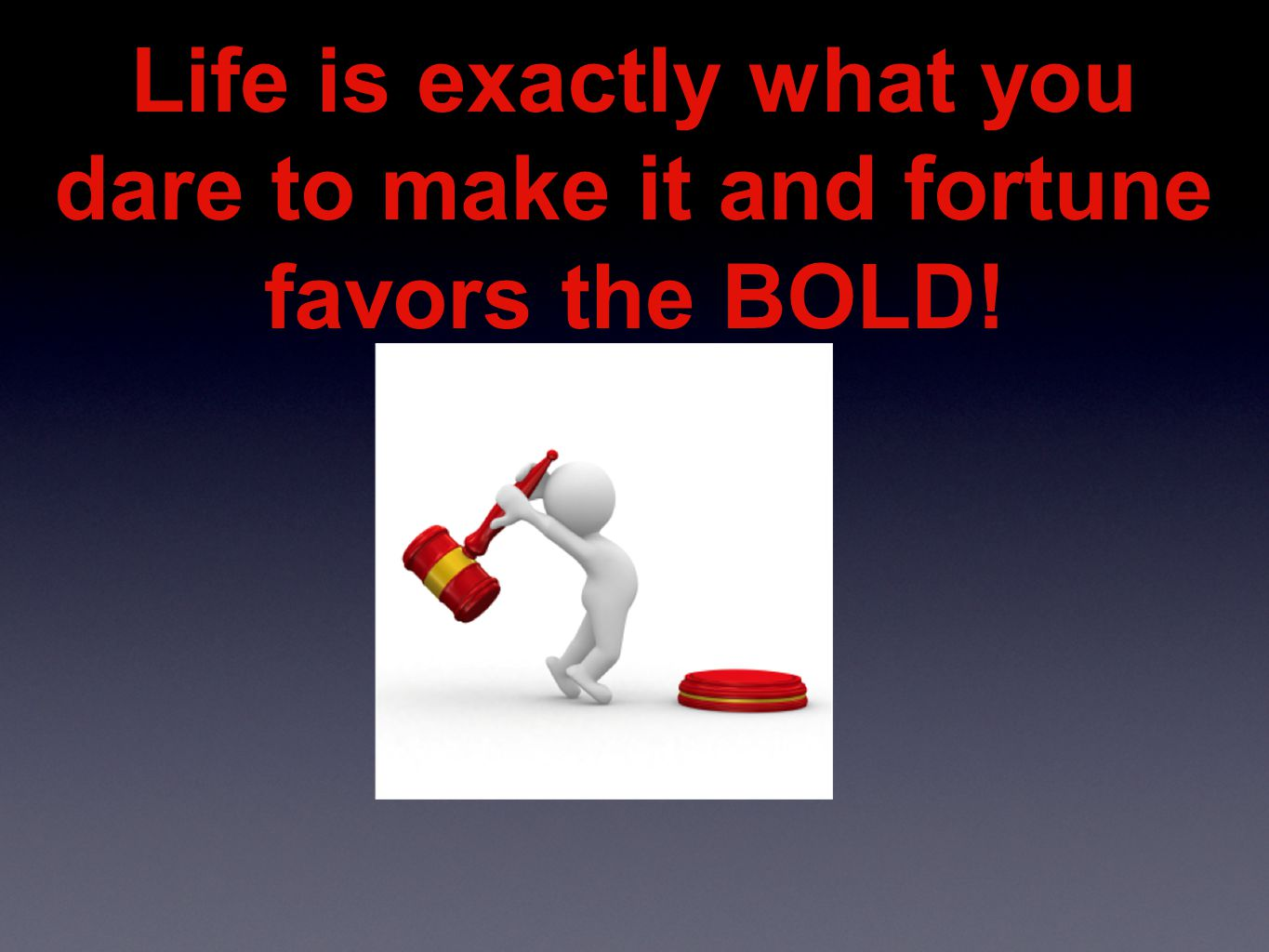 Life is exactly what you dare to make it and fortune favors the BOLD!